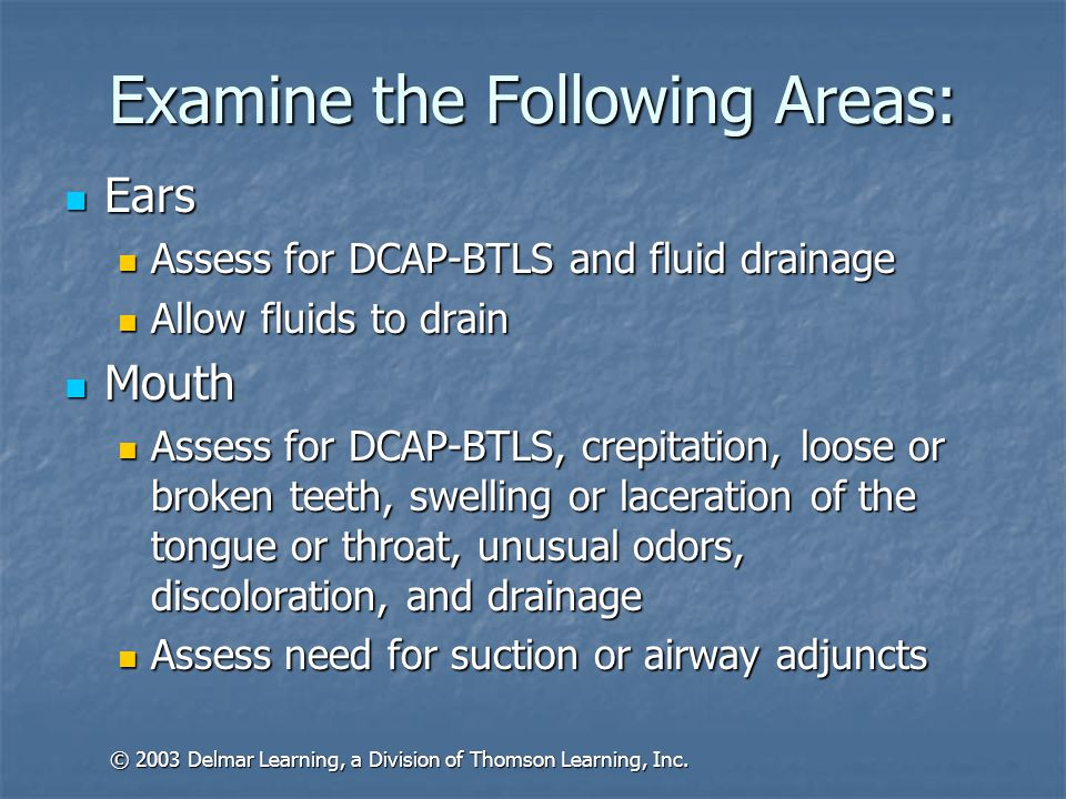 Examine the Following Areas: Neck Neck Assess for DCAP-BTLS, crepitation and JVD Assess for DCAP-BTLS, crepitation and JVD May be necessary to open c-collar to assess, maintain manual stabilization May be necessary to open c-collar to assess, maintain manual stabilization Chest Chest Assess for DCAP-BTLS, crepitation, symmetry and paradoxical motion Assess for DCAP-BTLS, crepitation, symmetry and paradoxical motion Listen to breath sounds Listen to breath sounds Note any scars Note any scars Apply chest compression to reveal rib fractures Apply chest compression to reveal rib fractures © 2003 Delmar Learning, a Division of Thomson Learning, Inc.