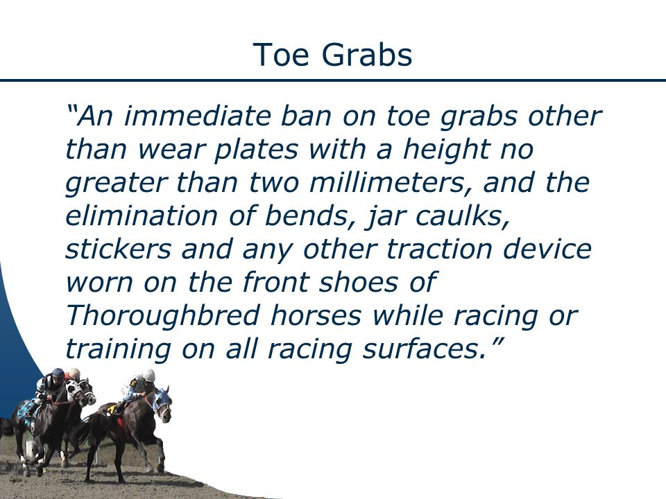 Toe Grabs An immediate ban on toe grabs other than wear plates with a height no greater than two millimeters, and the elimination of bends, jar caulks, stickers and any other traction device worn on the front shoes of Thoroughbred horses while racing or training on all racing surfaces.