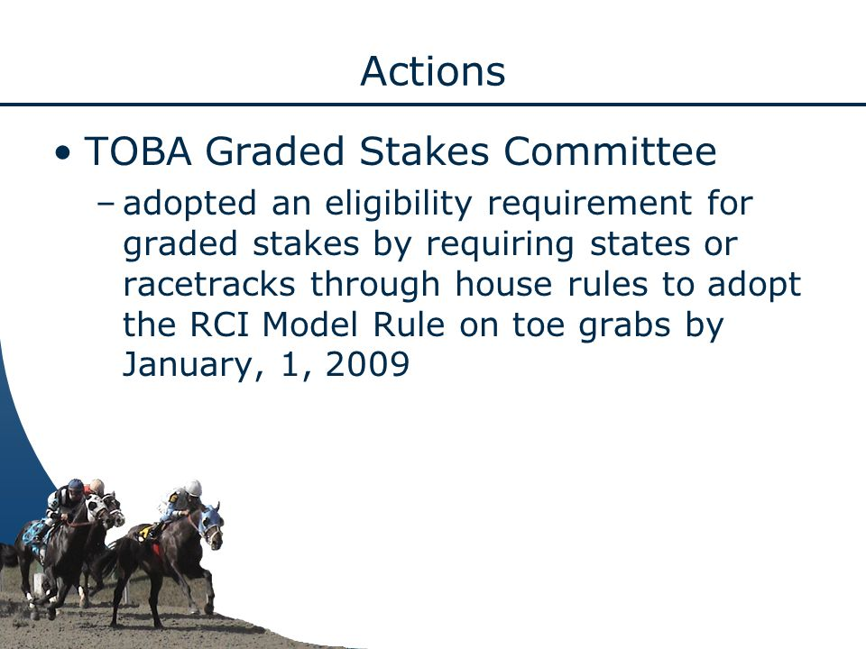 Actions TOBA Graded Stakes Committee –adopted an eligibility requirement for graded stakes by requiring states or racetracks through house rules to adopt the RCI Model Rule on toe grabs by January, 1, 2009