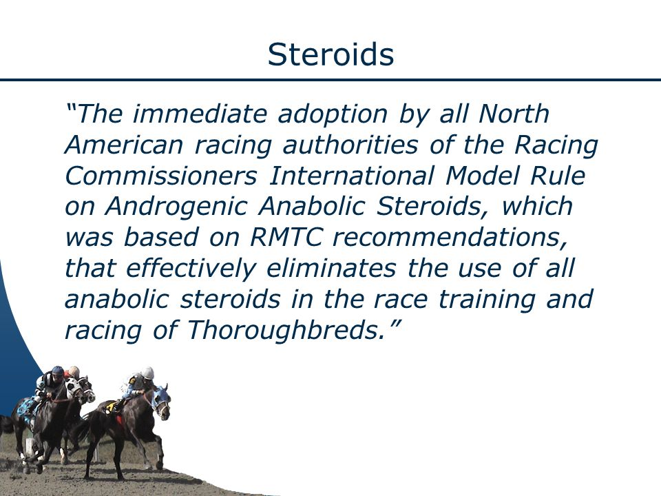 The immediate adoption by all North American racing authorities of the Racing Commissioners International Model Rule on Androgenic Anabolic Steroids, which was based on RMTC recommendations, that effectively eliminates the use of all anabolic steroids in the race training and racing of Thoroughbreds.
