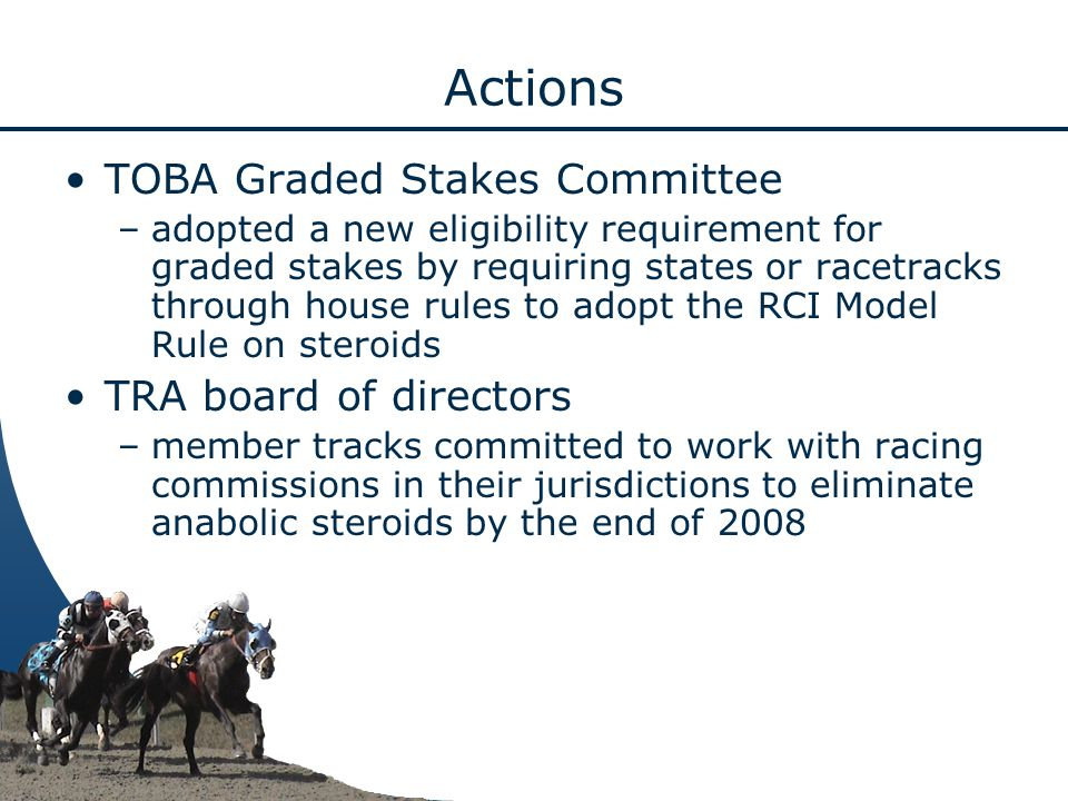 Actions TOBA Graded Stakes Committee –adopted a new eligibility requirement for graded stakes by requiring states or racetracks through house rules to adopt the RCI Model Rule on steroids TRA board of directors –member tracks committed to work with racing commissions in their jurisdictions to eliminate anabolic steroids by the end of 2008