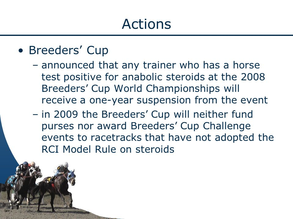 Actions Breeders' Cup –announced that any trainer who has a horse test positive for anabolic steroids at the 2008 Breeders' Cup World Championships will receive a one-year suspension from the event –in 2009 the Breeders' Cup will neither fund purses nor award Breeders' Cup Challenge events to racetracks that have not adopted the RCI Model Rule on steroids