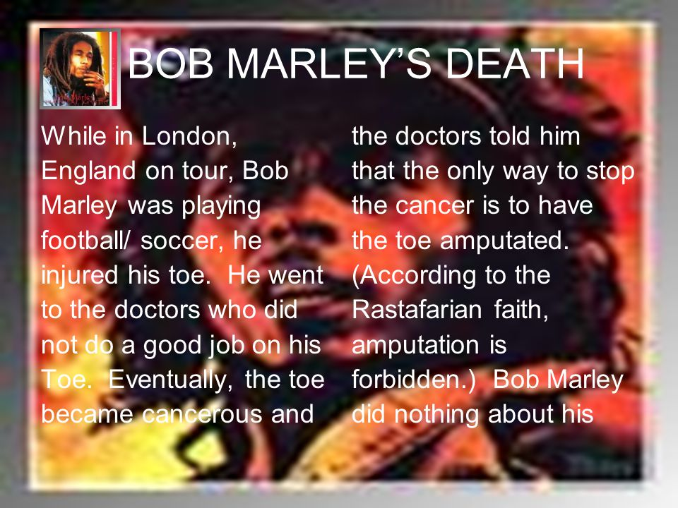 BOB MARLEY'S DEATH While in London, England on tour, Bob Marley was playing football/ soccer, he injured his toe. He went to the doctors who did not d