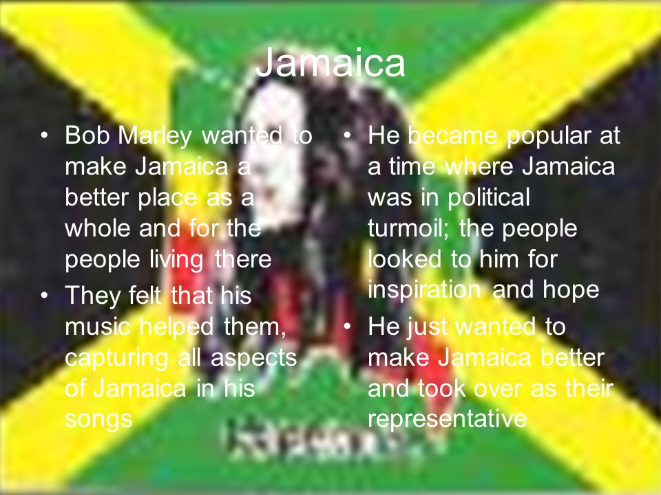 Jamaica Bob Marley wanted to make Jamaica a better place as a whole and for the people living there They felt that his music helped them, capturing al