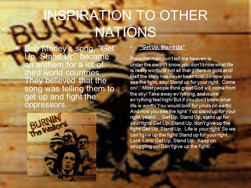 """INSPIRATION TO OTHER NATIONS Bob Marley's song, """"Get Up, Stand Up"""" became an anthem for a lot of third world countries. They believed that the song wa"""