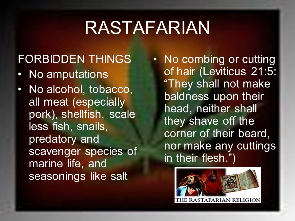 RASTAFARIAN FORBIDDEN THINGS No amputations No alcohol, tobacco, all meat (especially pork), shellfish, scale less fish, snails, predatory and scaveng