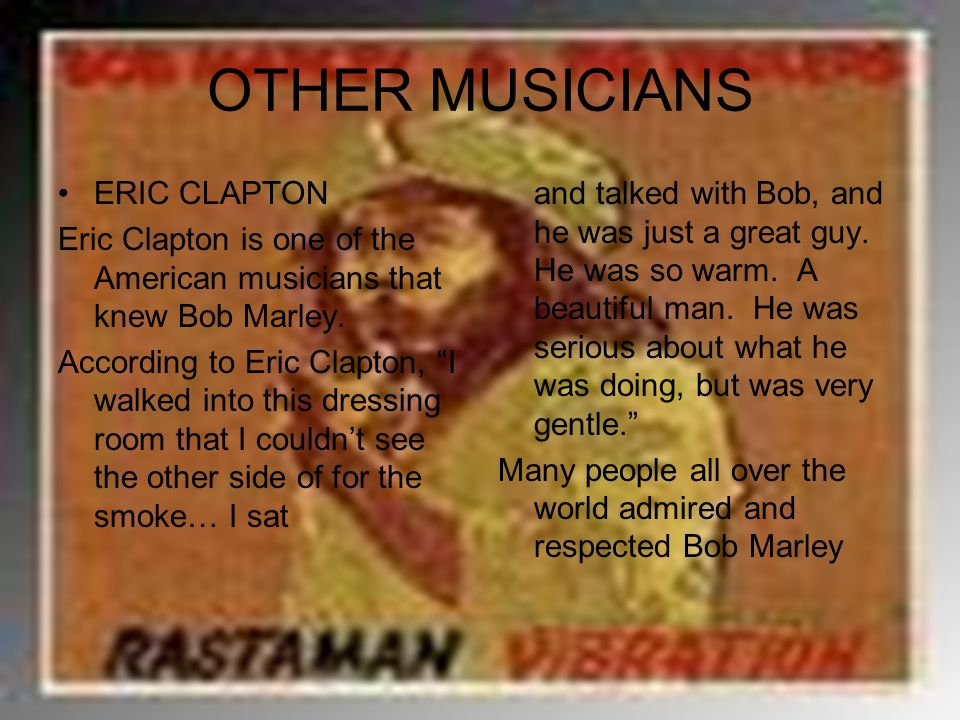 """OTHER MUSICIANS ERIC CLAPTON Eric Clapton is one of the American musicians that knew Bob Marley. According to Eric Clapton, """"I walked into this dressi"""