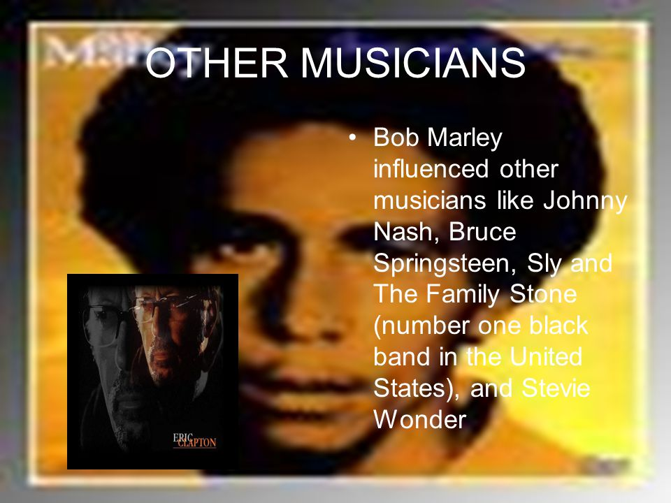 OTHER MUSICIANS Bob Marley influenced other musicians like Johnny Nash, Bruce Springsteen, Sly and The Family Stone (number one black band in the United States), and Stevie Wonder