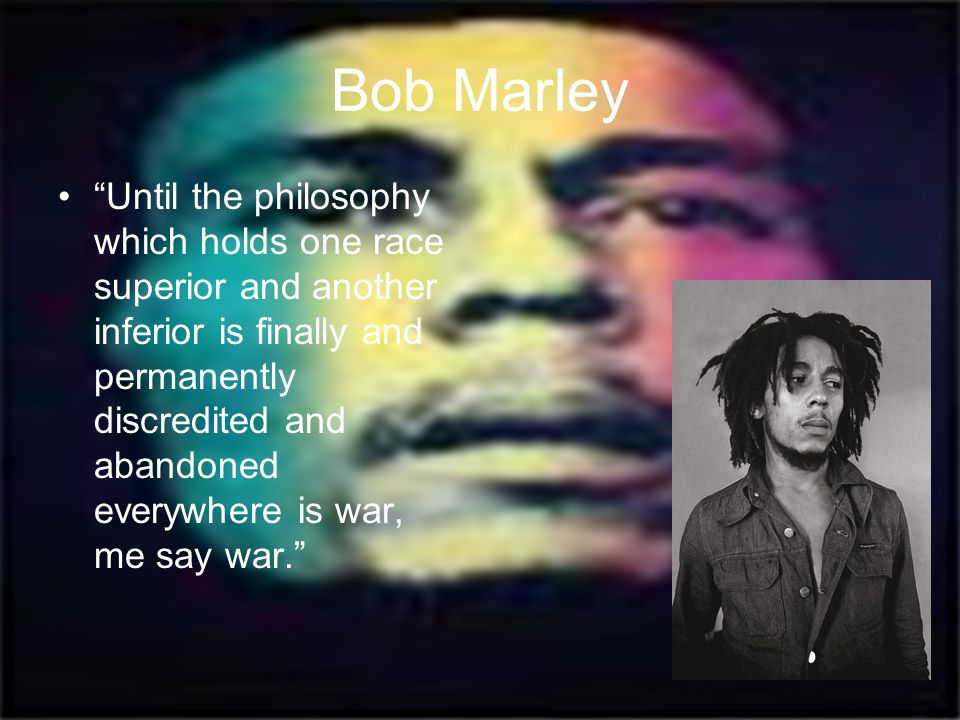 """Bob Marley """"Until the philosophy which holds one race superior and another inferior is finally and permanently discredited and abandoned everywhere is"""