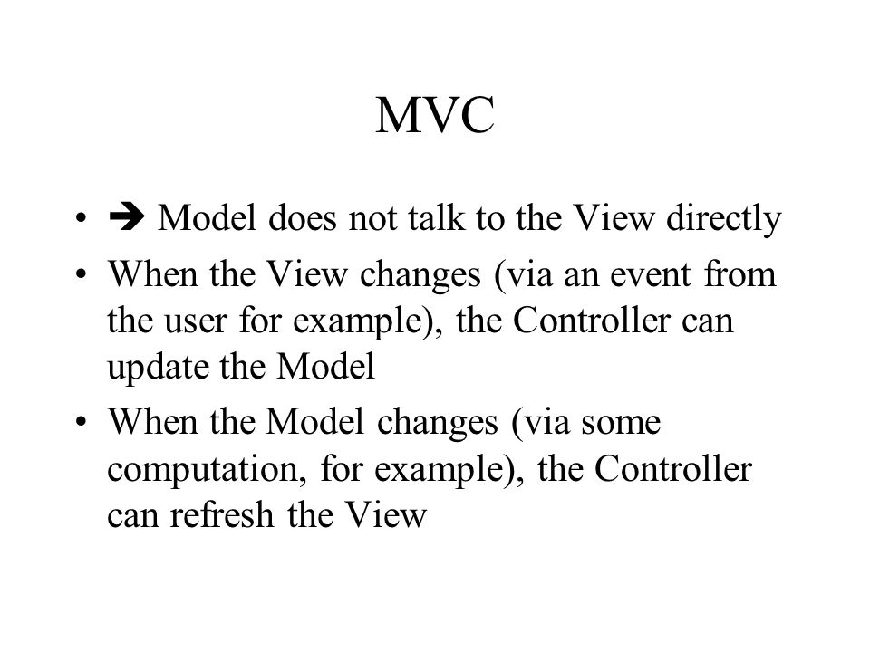 MVC  Model does not talk to the View directly When the View changes (via an event from the user for example), the Controller can update the Model When the Model changes (via some computation, for example), the Controller can refresh the View