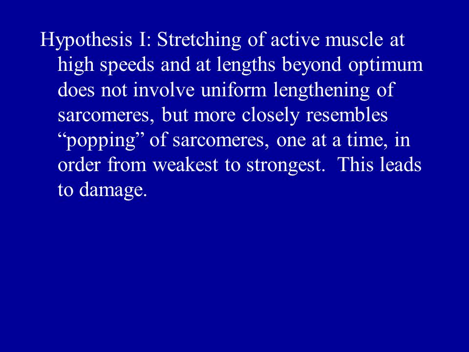 Hypothesis I: Stretching of active muscle at high speeds and at lengths beyond optimum does not involve uniform lengthening of sarcomeres, but more closely resembles popping of sarcomeres, one at a time, in order from weakest to strongest.