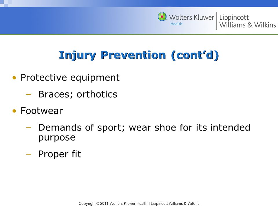 Copyright © 2011 Wolters Kluwer Health   Lippincott Williams & Wilkins Injury Prevention (cont'd) Protective equipment –Braces; orthotics Footwear –Demands of sport; wear shoe for its intended purpose –Proper fit