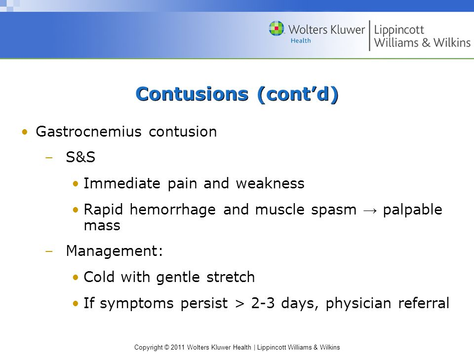 Copyright © 2011 Wolters Kluwer Health   Lippincott Williams & Wilkins Contusions (cont'd) Gastrocnemius contusion –S&S Immediate pain and weakness Rapid hemorrhage and muscle spasm → palpable mass –Management: Cold with gentle stretch If symptoms persist > 2-3 days, physician referral