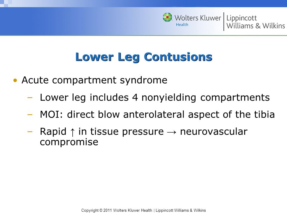 Copyright © 2011 Wolters Kluwer Health   Lippincott Williams & Wilkins Lower Leg Contusions Acute compartment syndrome –Lower leg includes 4 nonyielding compartments –MOI: direct blow anterolateral aspect of the tibia –Rapid ↑ in tissue pressure → neurovascular compromise