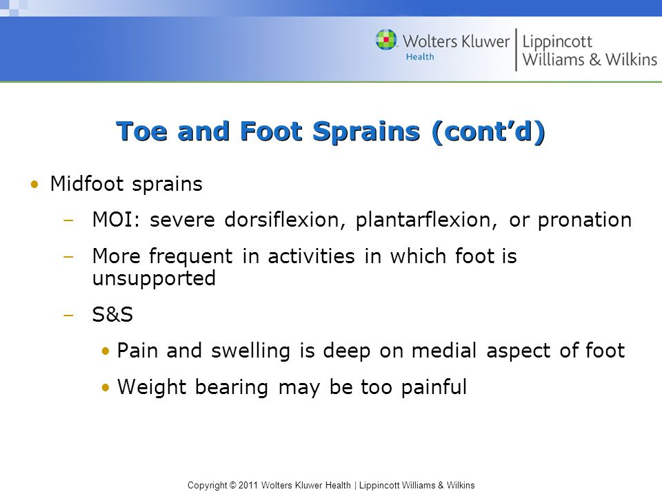 Copyright © 2011 Wolters Kluwer Health   Lippincott Williams & Wilkins Toe and Foot Sprains (cont'd) Midfoot sprains –MOI: severe dorsiflexion, plantarflexion, or pronation –More frequent in activities in which foot is unsupported –S&S Pain and swelling is deep on medial aspect of foot Weight bearing may be too painful