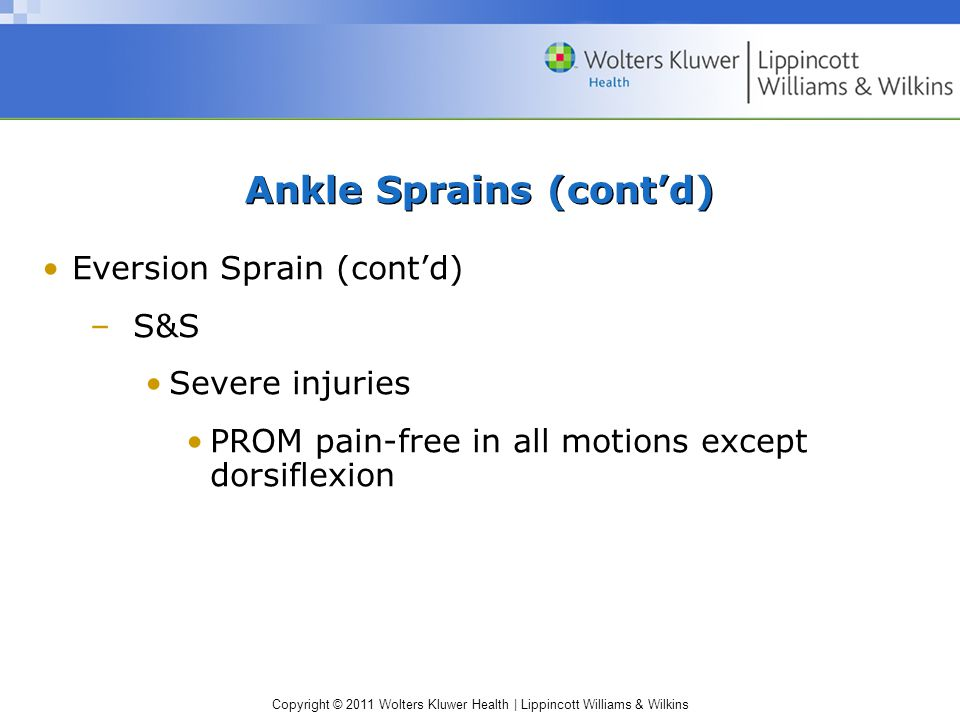 Copyright © 2011 Wolters Kluwer Health   Lippincott Williams & Wilkins Ankle Sprains (cont'd) Eversion Sprain (cont'd) –S&S Severe injuries PROM pain-free in all motions except dorsiflexion
