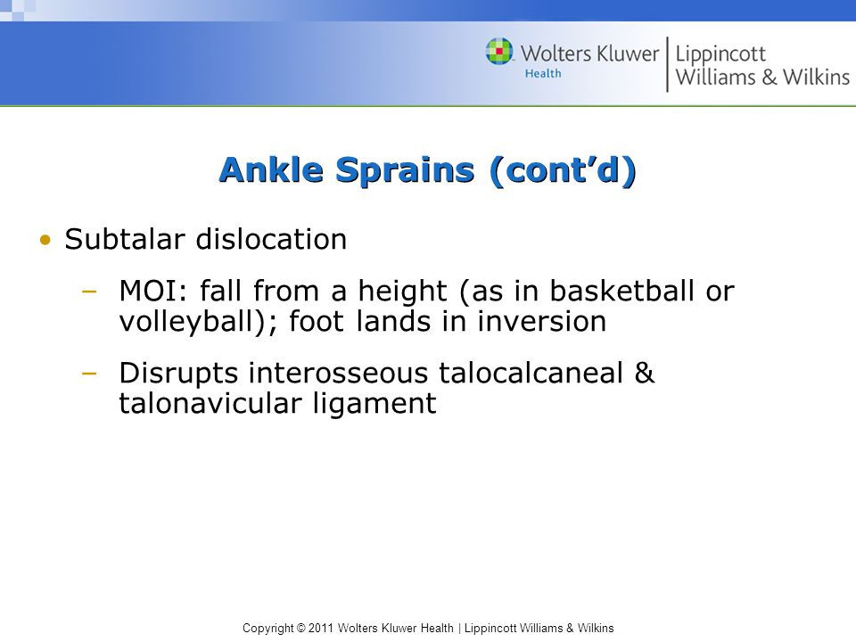 Copyright © 2011 Wolters Kluwer Health   Lippincott Williams & Wilkins Ankle Sprains (cont'd) Subtalar dislocation –MOI: fall from a height (as in basketball or volleyball); foot lands in inversion –Disrupts interosseous talocalcaneal & talonavicular ligament