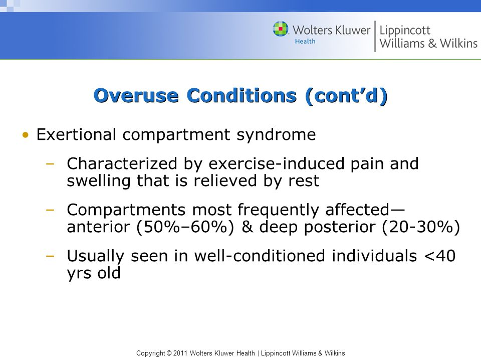 Copyright © 2011 Wolters Kluwer Health   Lippincott Williams & Wilkins Overuse Conditions (cont'd) Exertional compartment syndrome –Characterized by exercise-induced pain and swelling that is relieved by rest –Compartments most frequently affected— anterior (50%–60%) & deep posterior (20-30%) –Usually seen in well-conditioned individuals <40 yrs old