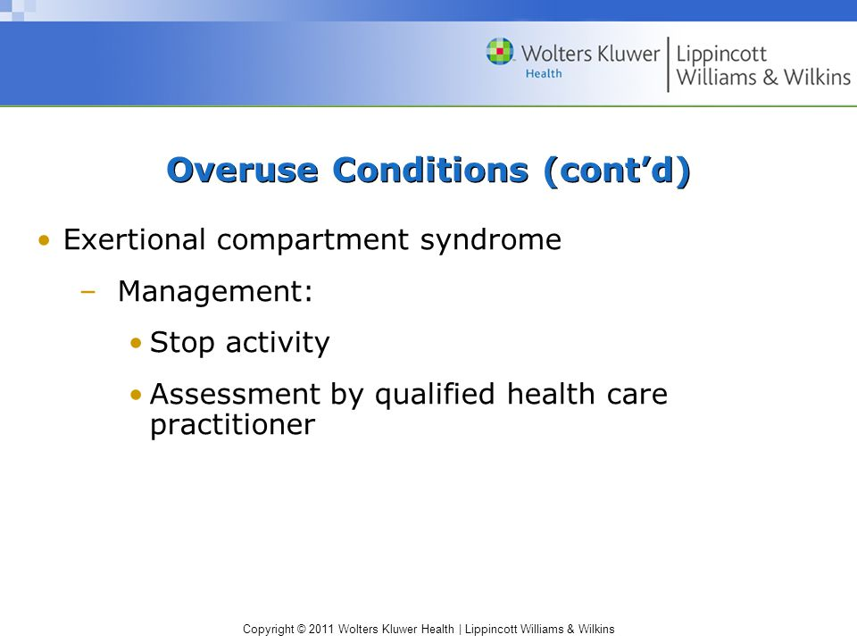 Copyright © 2011 Wolters Kluwer Health   Lippincott Williams & Wilkins Overuse Conditions (cont'd) Exertional compartment syndrome –Management: Stop activity Assessment by qualified health care practitioner