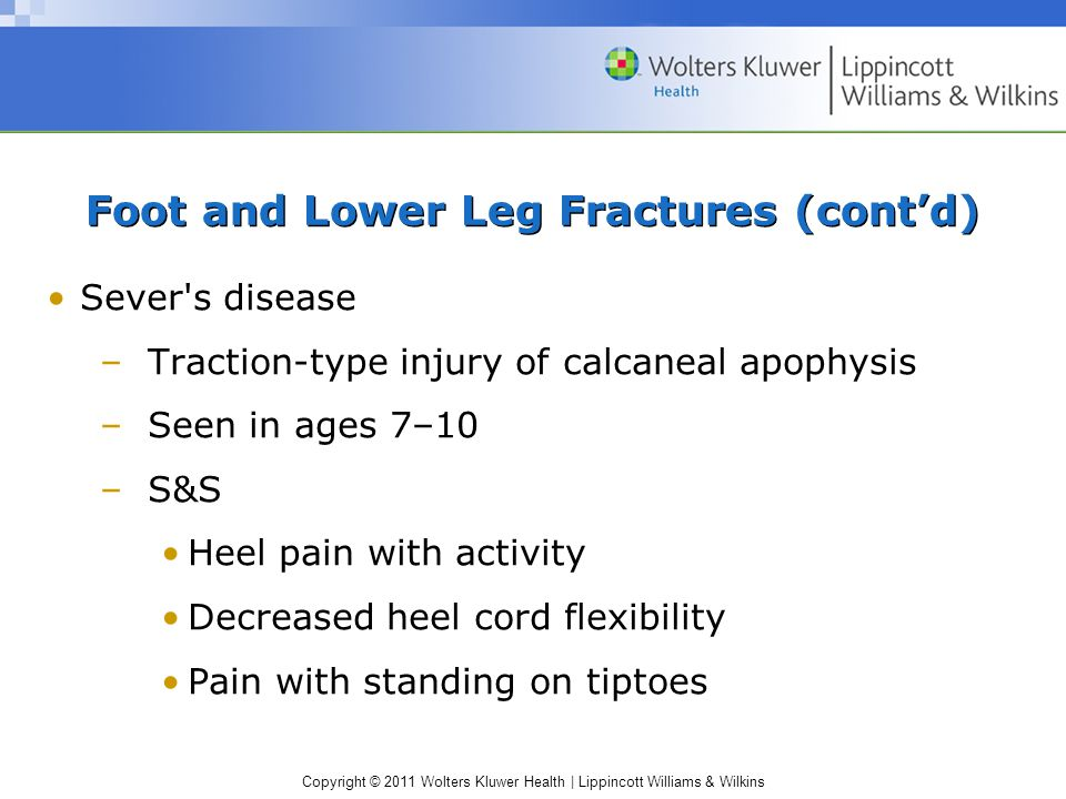 Copyright © 2011 Wolters Kluwer Health   Lippincott Williams & Wilkins Foot and Lower Leg Fractures (cont'd) Sever s disease –Traction-type injury of calcaneal apophysis –Seen in ages 7–10 –S&S Heel pain with activity Decreased heel cord flexibility Pain with standing on tiptoes