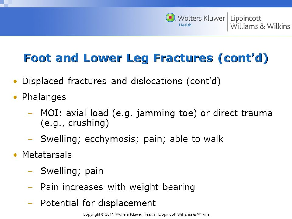 Copyright © 2011 Wolters Kluwer Health   Lippincott Williams & Wilkins Foot and Lower Leg Fractures (cont'd) Displaced fractures and dislocations (cont'd) Phalanges –MOI: axial load (e.g.
