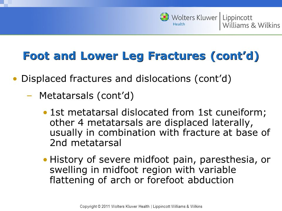 Copyright © 2011 Wolters Kluwer Health   Lippincott Williams & Wilkins Foot and Lower Leg Fractures (cont'd) Displaced fractures and dislocations (cont'd) –Metatarsals (cont'd) 1st metatarsal dislocated from 1st cuneiform; other 4 metatarsals are displaced laterally, usually in combination with fracture at base of 2nd metatarsal History of severe midfoot pain, paresthesia, or swelling in midfoot region with variable flattening of arch or forefoot abduction
