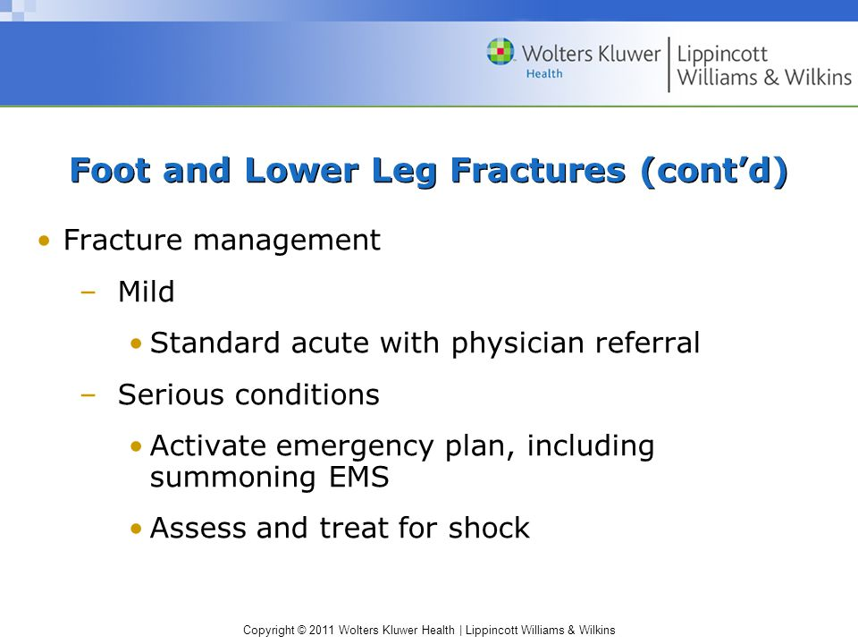 Copyright © 2011 Wolters Kluwer Health   Lippincott Williams & Wilkins Foot and Lower Leg Fractures (cont'd) Fracture management –Mild Standard acute with physician referral –Serious conditions Activate emergency plan, including summoning EMS Assess and treat for shock