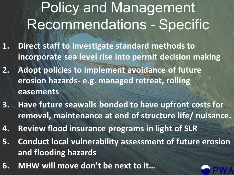 Policy and Management Recommendations - Specific 1.Direct staff to investigate standard methods to incorporate sea level rise into permit decision making 2.Adopt policies to implement avoidance of future erosion hazards- e.g.