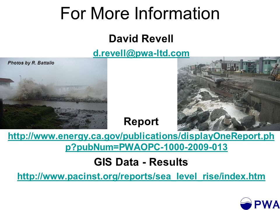 For More Information David Revell d.revell@pwa-ltd.com Report http://www.energy.ca.gov/publications/displayOneReport.ph p pubNum=PWAOPC-1000-2009-013 GIS Data - Results http://www.pacinst.org/reports/sea_level_rise/index.htm Photos by R.