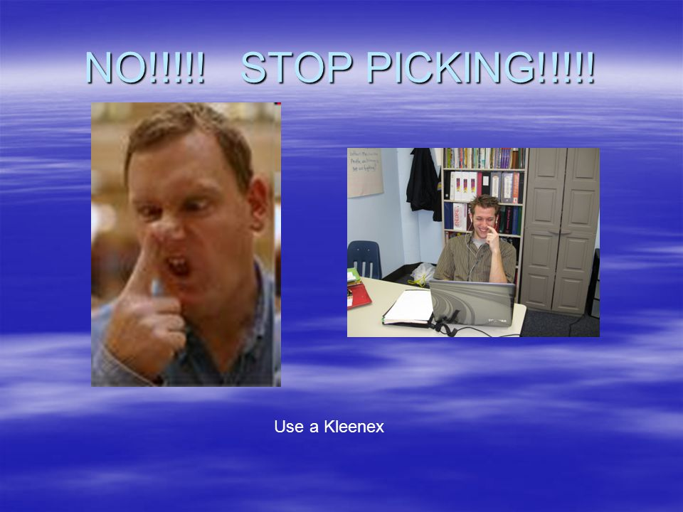 NO!!!!! STOP PICKING!!!!! Use a Kleenex