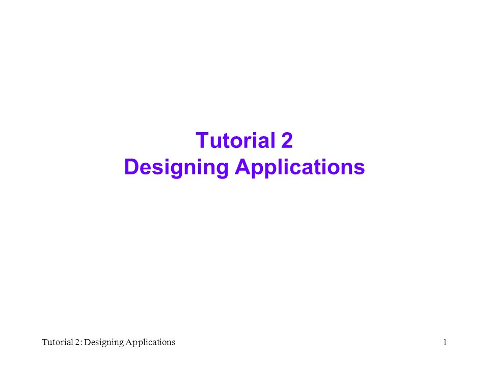 Tutorial 2: Designing Applications1 Tutorial 2 Designing Applications