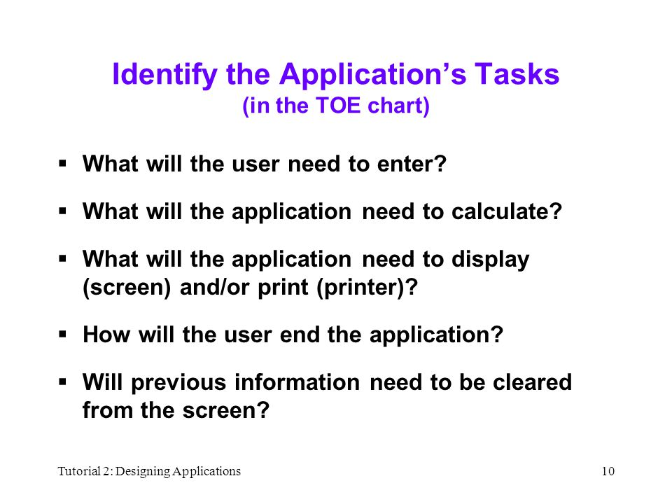Tutorial 2: Designing Applications10 Identify the Application's Tasks (in the TOE chart)  What will the user need to enter?  What will the applicati