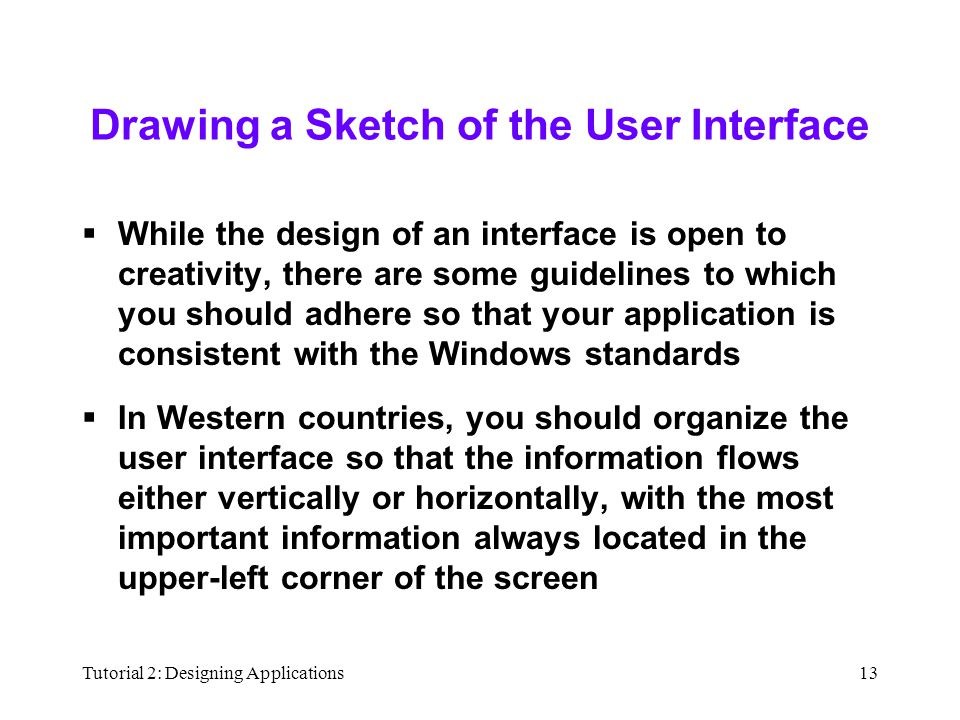 Tutorial 2: Designing Applications13 Drawing a Sketch of the User Interface  While the design of an interface is open to creativity, there are some guidelines to which you should adhere so that your application is consistent with the Windows standards  In Western countries, you should organize the user interface so that the information flows either vertically or horizontally, with the most important information always located in the upper-left corner of the screen