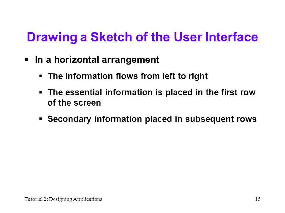 Tutorial 2: Designing Applications15 Drawing a Sketch of the User Interface  In a horizontal arrangement  The information flows from left to right  The essential information is placed in the first row of the screen  Secondary information placed in subsequent rows
