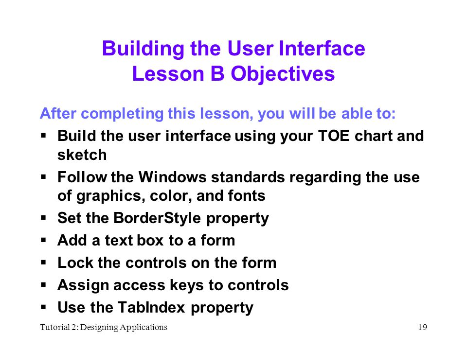 Tutorial 2: Designing Applications19 Building the User Interface Lesson B Objectives After completing this lesson, you will be able to:  Build the user interface using your TOE chart and sketch  Follow the Windows standards regarding the use of graphics, color, and fonts  Set the BorderStyle property  Add a text box to a form  Lock the controls on the form  Assign access keys to controls  Use the TabIndex property