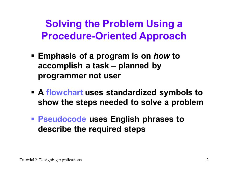 Tutorial 2: Designing Applications2 Solving the Problem Using a Procedure-Oriented Approach  Emphasis of a program is on how to accomplish a task – planned by programmer not user  A flowchart uses standardized symbols to show the steps needed to solve a problem  Pseudocode uses English phrases to describe the required steps