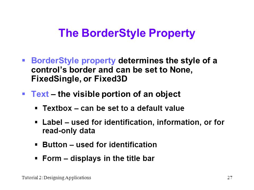 Tutorial 2: Designing Applications27 The BorderStyle Property  BorderStyle property determines the style of a control's border and can be set to None, FixedSingle, or Fixed3D  Text – the visible portion of an object  Textbox – can be set to a default value  Label – used for identification, information, or for read-only data  Button – used for identification  Form – displays in the title bar