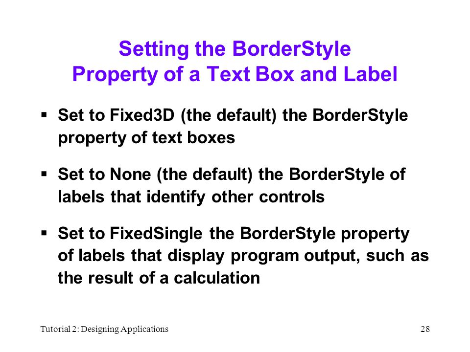 Tutorial 2: Designing Applications28 Setting the BorderStyle Property of a Text Box and Label  Set to Fixed3D (the default) the BorderStyle property of text boxes  Set to None (the default) the BorderStyle of labels that identify other controls  Set to FixedSingle the BorderStyle property of labels that display program output, such as the result of a calculation