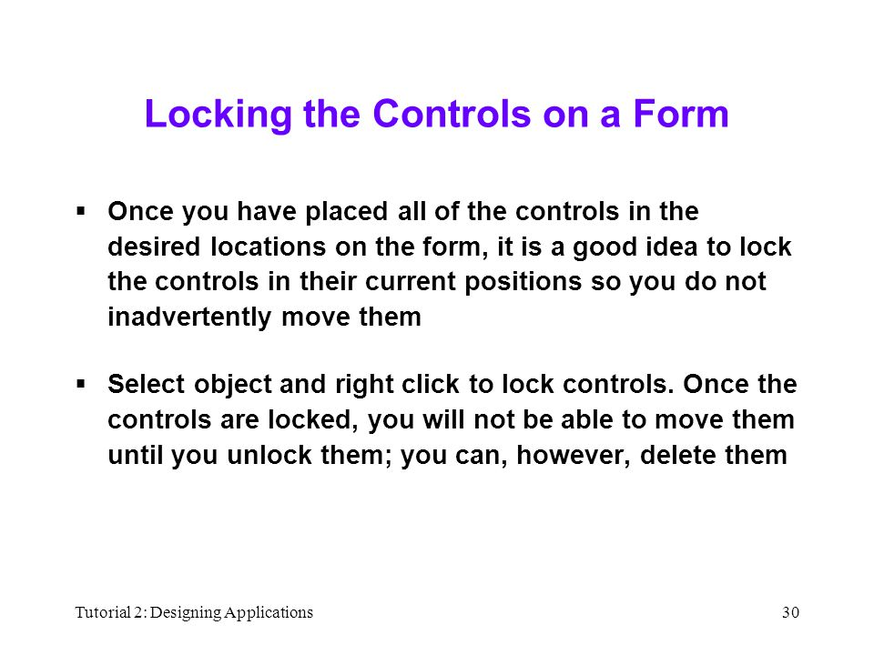 Tutorial 2: Designing Applications30 Locking the Controls on a Form  Once you have placed all of the controls in the desired locations on the form, it is a good idea to lock the controls in their current positions so you do not inadvertently move them  Select object and right click to lock controls.