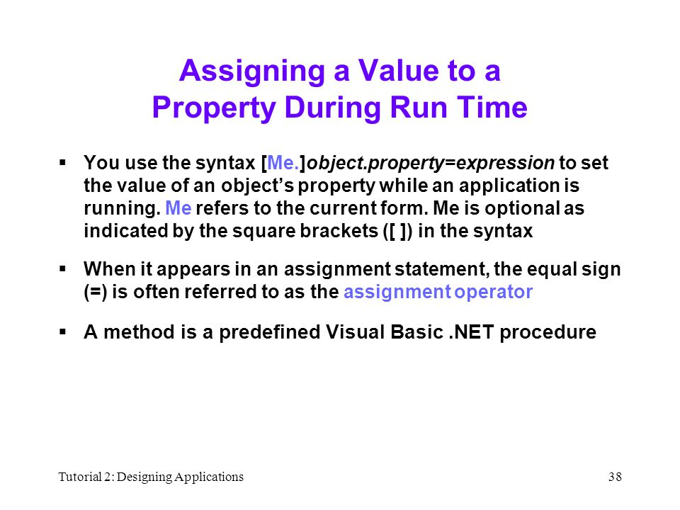 Tutorial 2: Designing Applications38 Assigning a Value to a Property During Run Time  You use the syntax [Me.]object.property=expression to set the value of an object's property while an application is running.