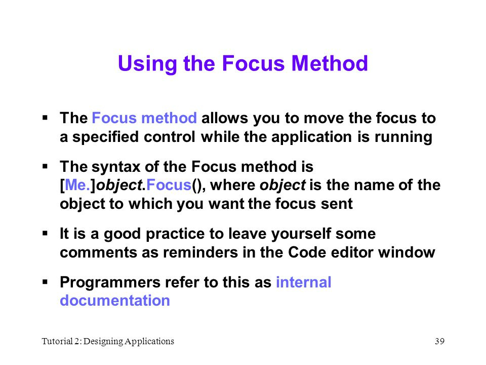 Tutorial 2: Designing Applications39 Using the Focus Method  The Focus method allows you to move the focus to a specified control while the application is running  The syntax of the Focus method is [Me.]object.Focus(), where object is the name of the object to which you want the focus sent  It is a good practice to leave yourself some comments as reminders in the Code editor window  Programmers refer to this as internal documentation