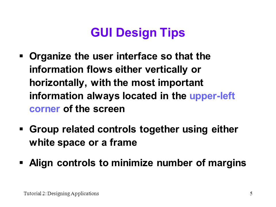 Tutorial 2: Designing Applications5 GUI Design Tips  Organize the user interface so that the information flows either vertically or horizontally, with the most important information always located in the upper-left corner of the screen  Group related controls together using either white space or a frame  Align controls to minimize number of margins
