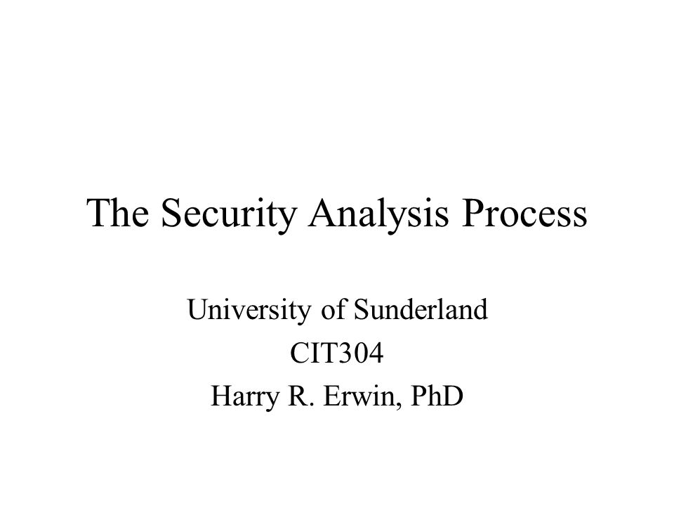 The Security Analysis Process University of Sunderland CIT304 Harry R. Erwin, PhD