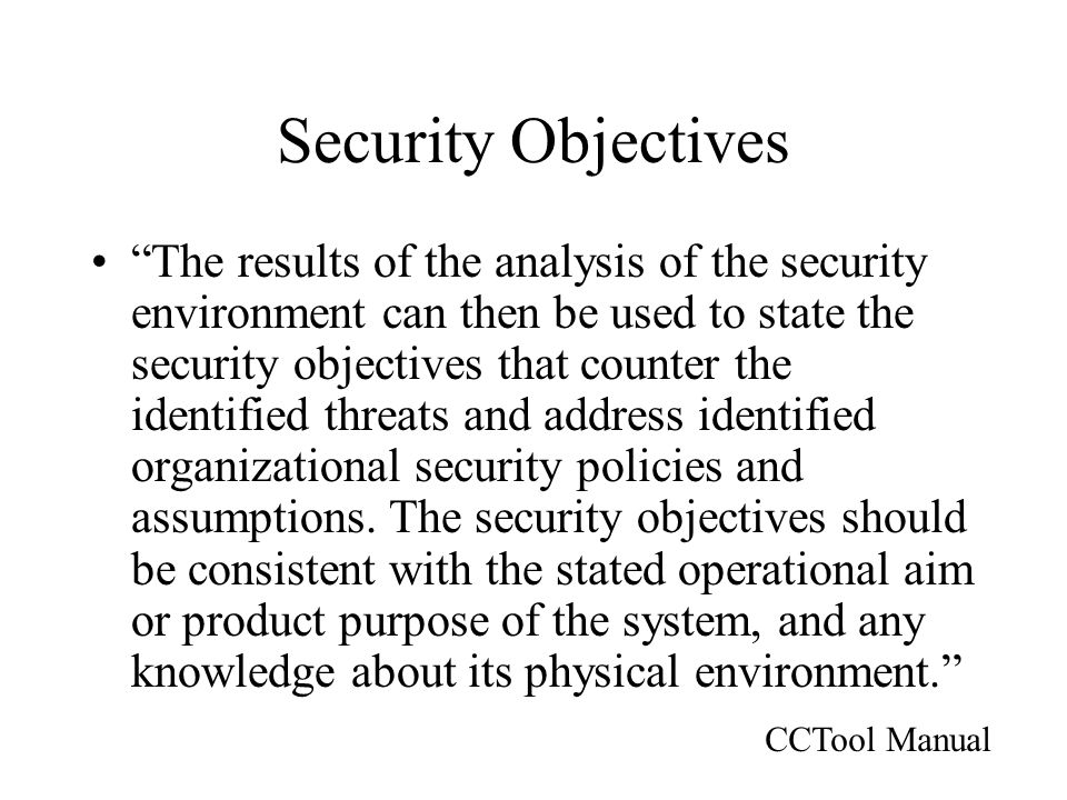 Security Objectives The results of the analysis of the security environment can then be used to state the security objectives that counter the identified threats and address identified organizational security policies and assumptions.
