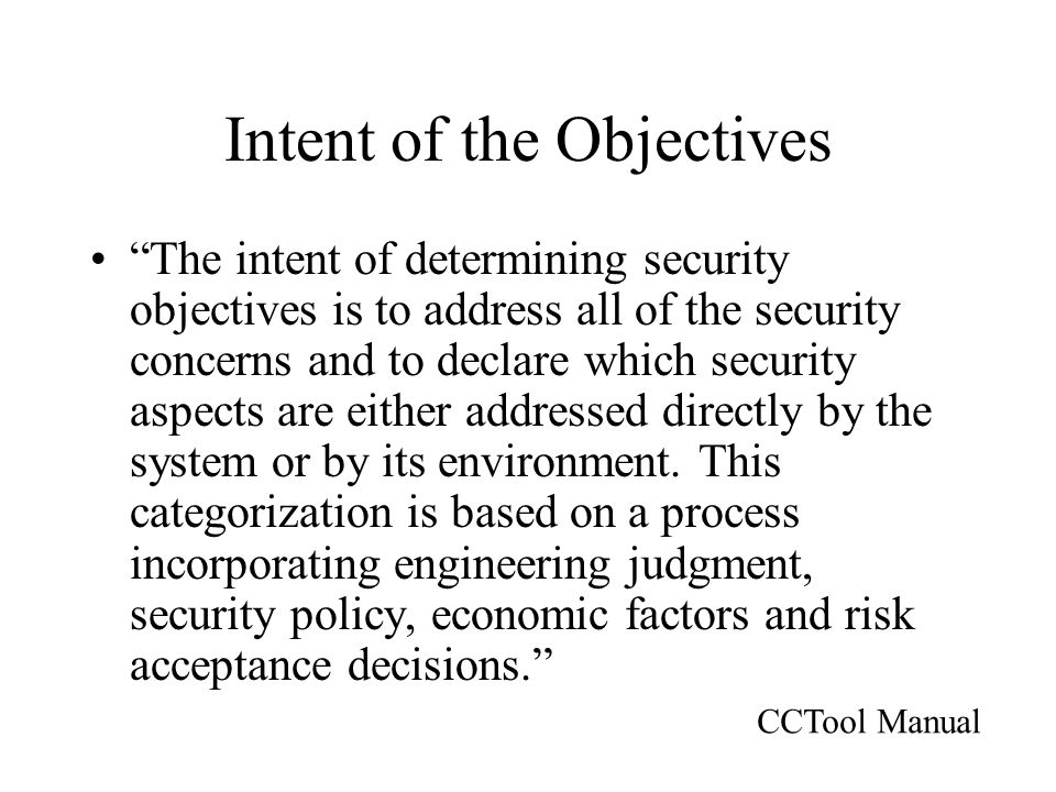 Intent of the Objectives The intent of determining security objectives is to address all of the security concerns and to declare which security aspects are either addressed directly by the system or by its environment.