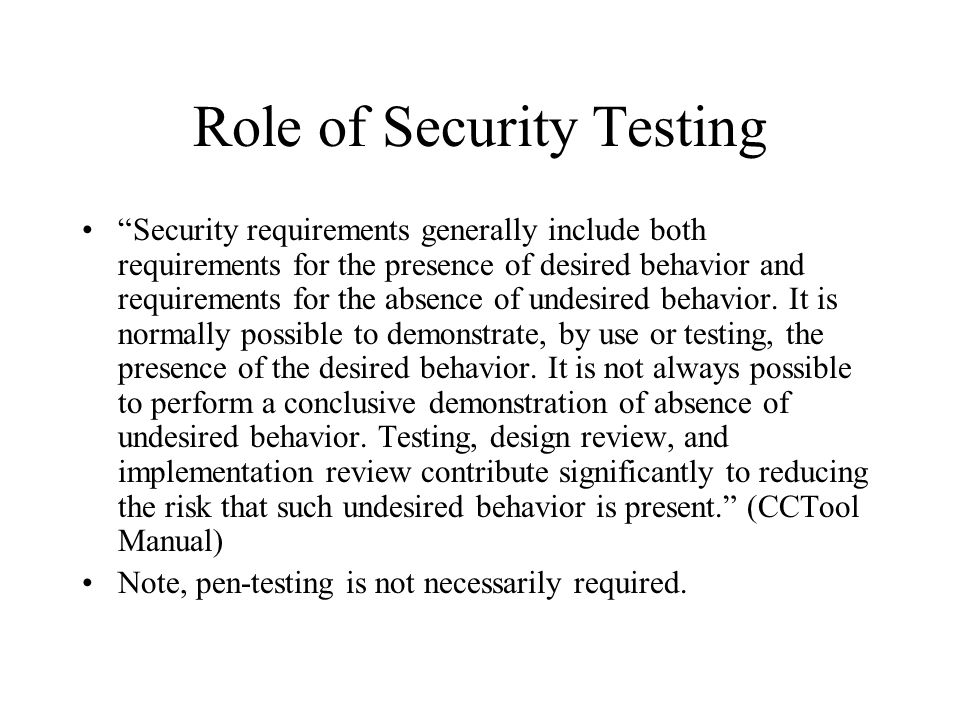 Role of Security Testing Security requirements generally include both requirements for the presence of desired behavior and requirements for the absence of undesired behavior.