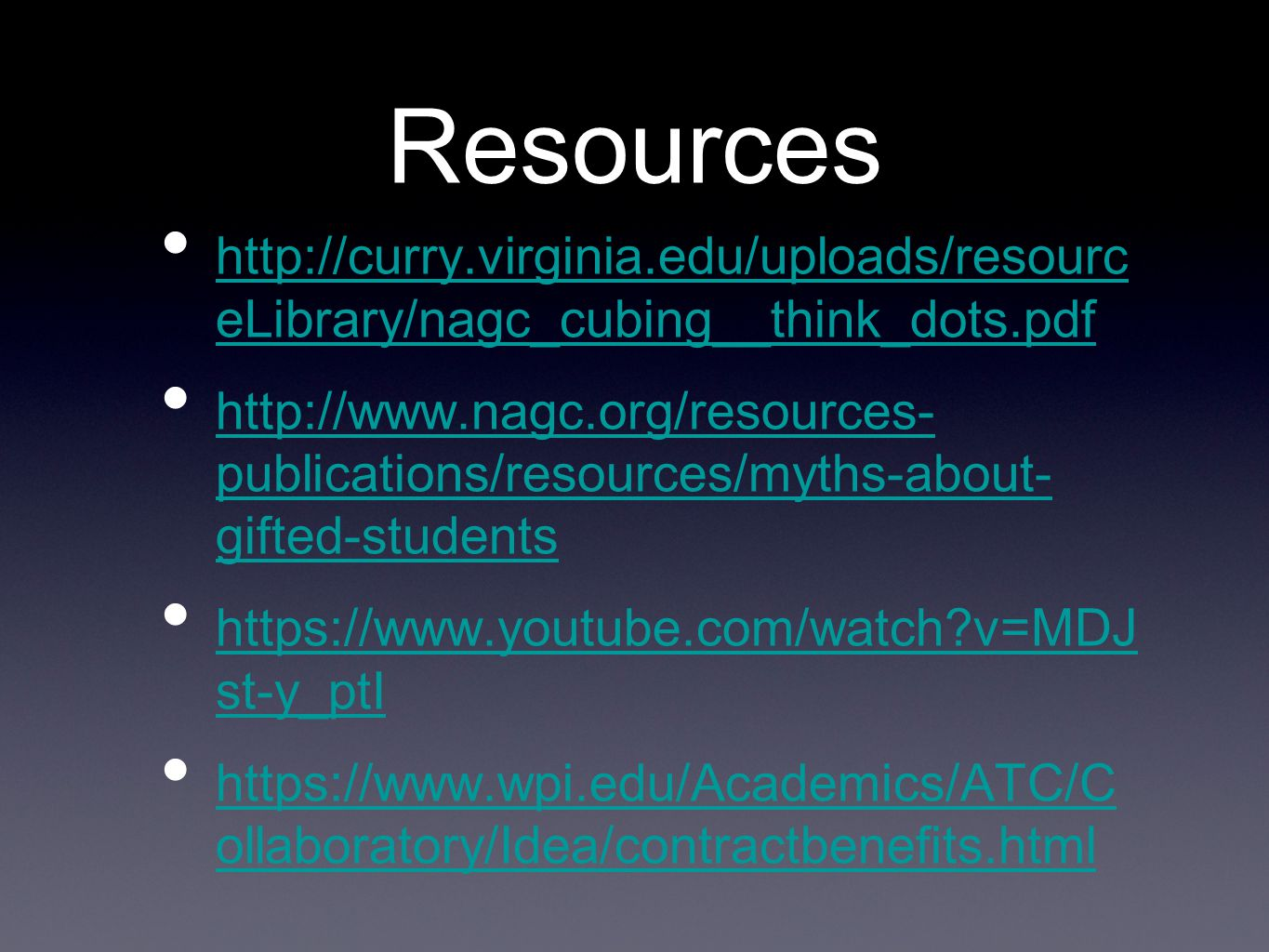 Resources http://curry.virginia.edu/uploads/resourc eLibrary/nagc_cubing__think_dots.pdf http://curry.virginia.edu/uploads/resourc eLibrary/nagc_cubing__think_dots.pdf http://www.nagc.org/resources- publications/resources/myths-about- gifted-students http://www.nagc.org/resources- publications/resources/myths-about- gifted-students https://www.youtube.com/watch?v=MDJ st-y_ptI https://www.youtube.com/watch?v=MDJ st-y_ptI https://www.wpi.edu/Academics/ATC/C ollaboratory/Idea/contractbenefits.html https://www.wpi.edu/Academics/ATC/C ollaboratory/Idea/contractbenefits.html