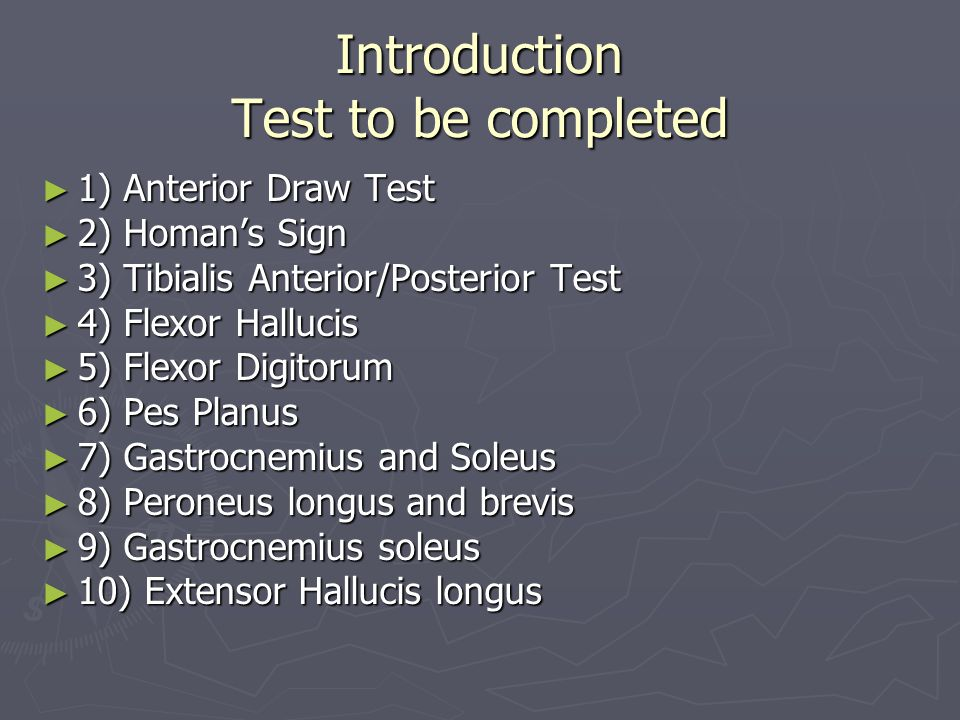 Introduction Test to be completed ► 1) Anterior Draw Test ► 2) Homan's Sign ► 3) Tibialis Anterior/Posterior Test ► 4) Flexor Hallucis ► 5) Flexor Dig