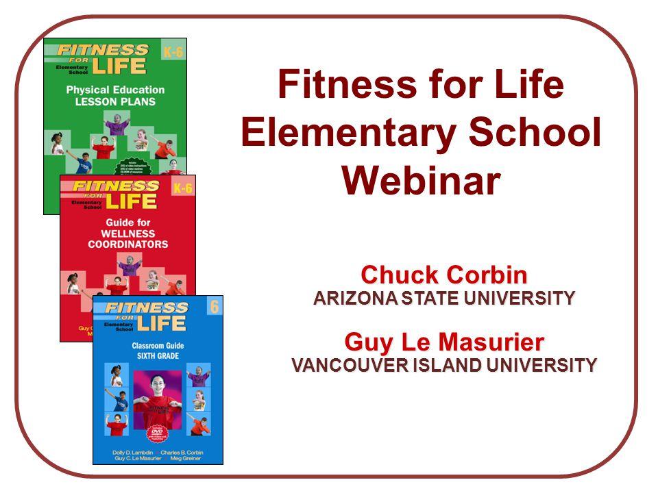 Chuck Corbin ARIZONA STATE UNIVERSITY Guy Le Masurier VANCOUVER ISLAND UNIVERSITY Fitness for Life Elementary School Webinar