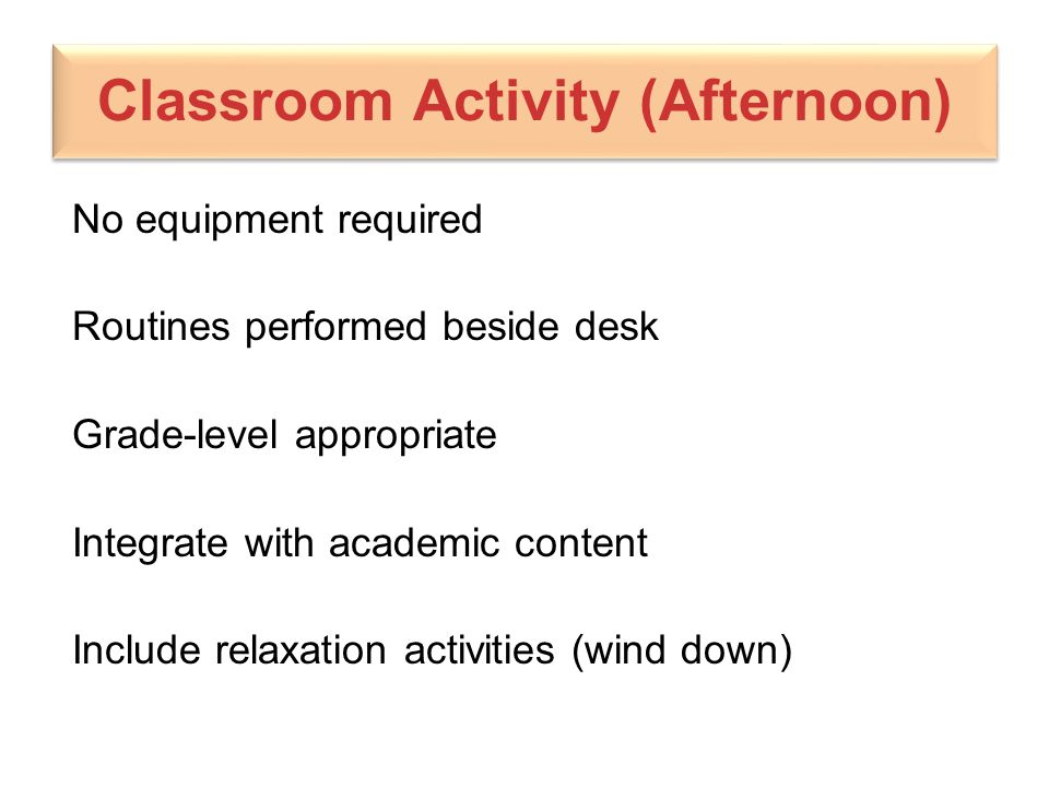 Classroom Activity (Afternoon) No equipment required Routines performed beside desk Grade-level appropriate Integrate with academic content Include re
